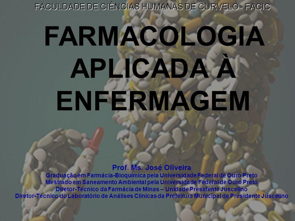 FACULDADE DE CIÊNCIAS HUMANAS DE CURVELO - FACIC FARMACOLOGIA APLICADA À ENFERMAGEM Prof. Ms. José Oliveira Graduação em Farmácia-Bioquímica pela Univ