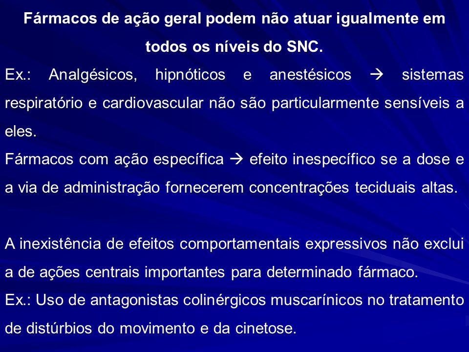 Fármacos de ação geral podem não atuar igualmente em todos os níveis do SNC. Ex.: Analgésicos, hipnóticos e anestésicos sistemas respiratório e cardio
