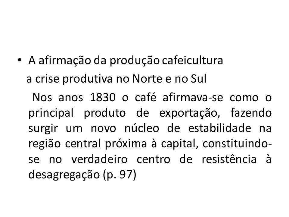 A afirmação da produção cafeicultura a crise produtiva no Norte e no Sul Nos anos 1830 o café afirmava-se como o principal produto de exportação, fazendo surgir um novo núcleo de estabilidade na região central próxima à capital, constituindo- se no verdadeiro centro de resistência à desagregação (p.