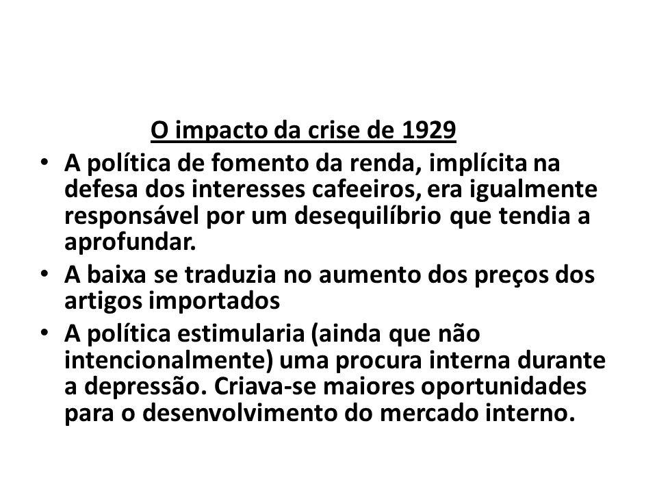 O impacto da crise de 1929 A política de fomento da renda, implícita na defesa dos interesses cafeeiros, era igualmente responsável por um desequilíbrio que tendia a aprofundar.