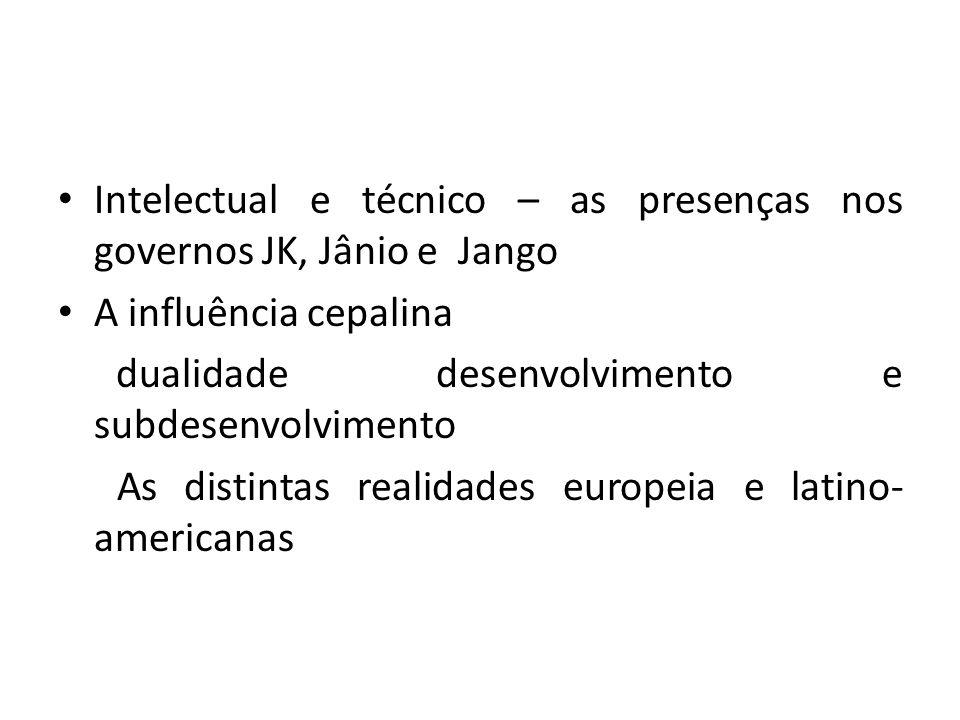 Intelectual e técnico – as presenças nos governos JK, Jânio e Jango A influência cepalina dualidade desenvolvimento e subdesenvolvimento As distintas realidades europeia e latino- americanas