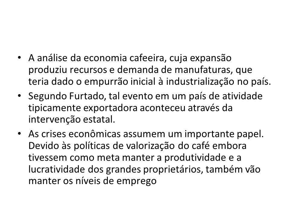 A análise da economia cafeeira, cuja expansão produziu recursos e demanda de manufaturas, que teria dado o empurrão inicial à industrialização no país.