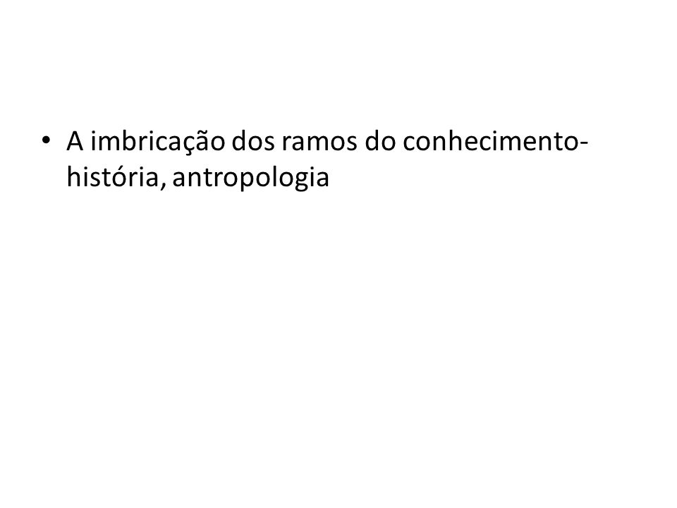 A imbricação dos ramos do conhecimento- história, antropologia