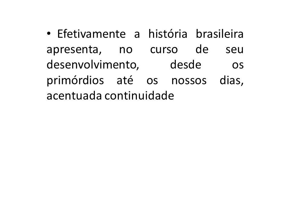 Efetivamente a história brasileira apresenta, no curso de seu desenvolvimento, desde os primórdios até os nossos dias, acentuada continuidade