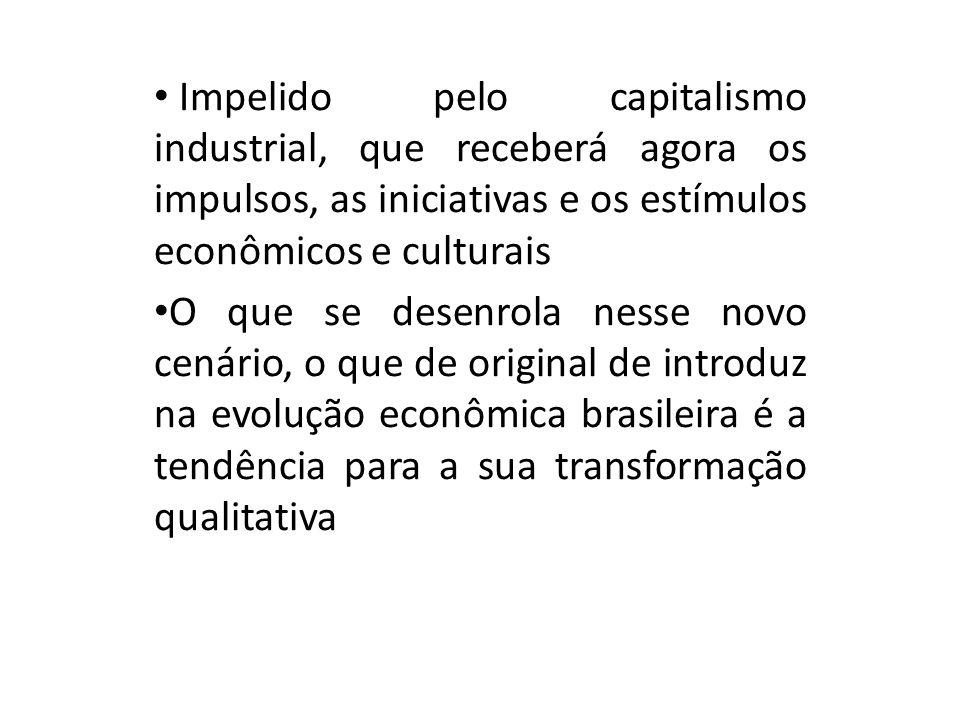 Impelido pelo capitalismo industrial, que receberá agora os impulsos, as iniciativas e os estímulos econômicos e culturais O que se desenrola nesse novo cenário, o que de original de introduz na evolução econômica brasileira é a tendência para a sua transformação qualitativa