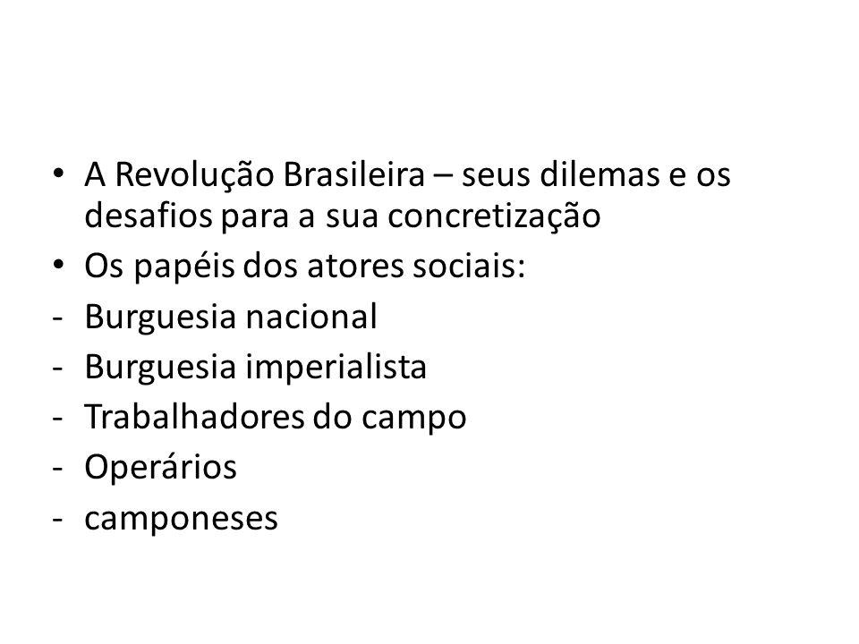 A Revolução Brasileira – seus dilemas e os desafios para a sua concretização Os papéis dos atores sociais: -Burguesia nacional -Burguesia imperialista -Trabalhadores do campo -Operários -camponeses