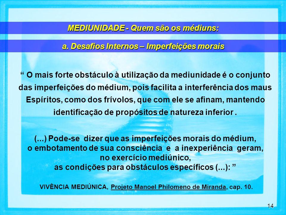 14 O mais forte obstáculo à utilização da mediunidade é o conjunto das imperfeições do médium, pois facilita a interferência dos maus Espíritos, como dos frívolos, que com ele se afinam, mantendo identificação de propósitos de natureza inferior.