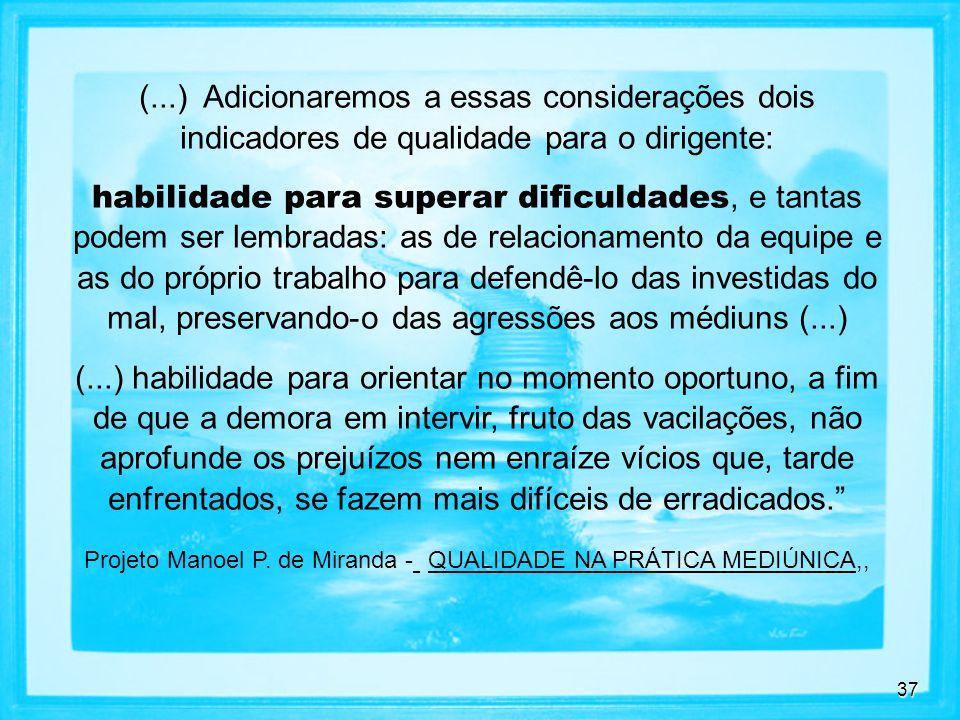 37 (...) Adicionaremos a essas considerações dois indicadores de qualidade para o dirigente: habilidade para superar dificuldades, e tantas podem ser lembradas: as de relacionamento da equipe e as do próprio trabalho para defendê-lo das investidas do mal, preservando-o das agressões aos médiuns (...) (...) habilidade para orientar no momento oportuno, a fim de que a demora em intervir, fruto das vacilações, não aprofunde os prejuízos nem enraíze vícios que, tarde enfrentados, se fazem mais difíceis de erradicados.