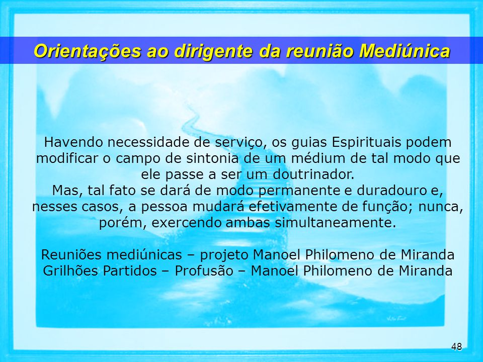 48 Havendo necessidade de serviço, os guias Espirituais podem modificar o campo de sintonia de um médium de tal modo que ele passe a ser um doutrinador.