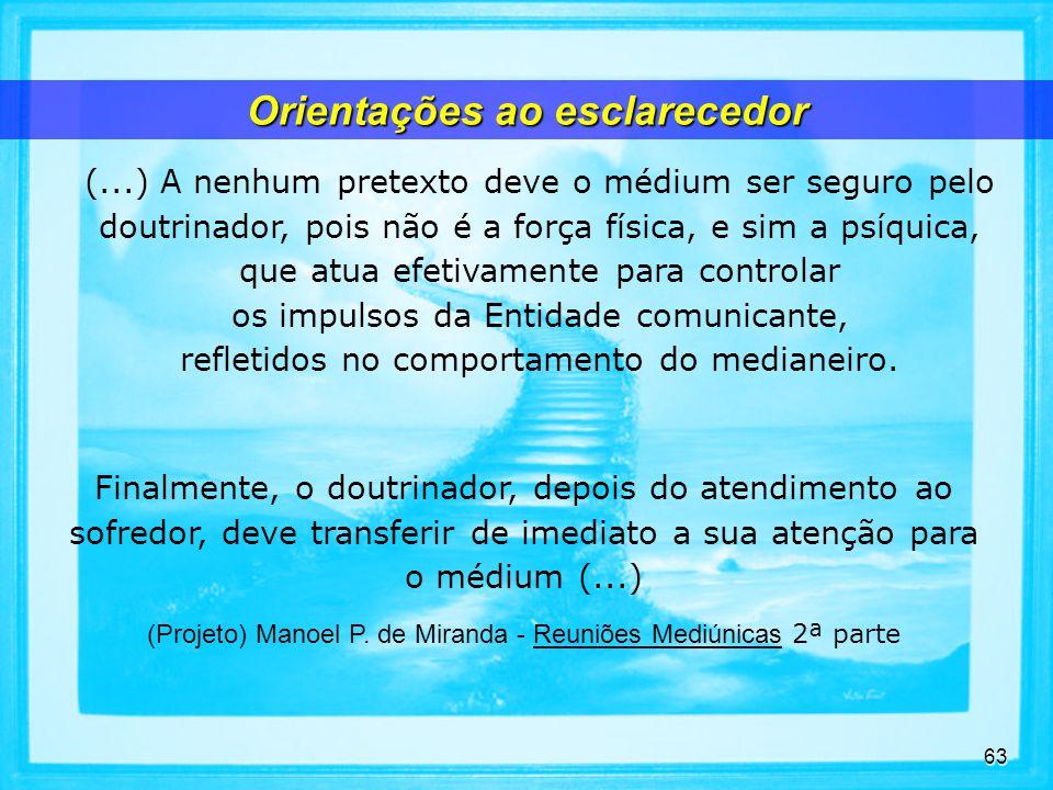 63 (...) A nenhum pretexto deve o médium ser seguro pelo doutrinador, pois não é a força física, e sim a psíquica, que atua efetivamente para controlar os impulsos da Entidade comunicante, refletidos no comportamento do medianeiro.