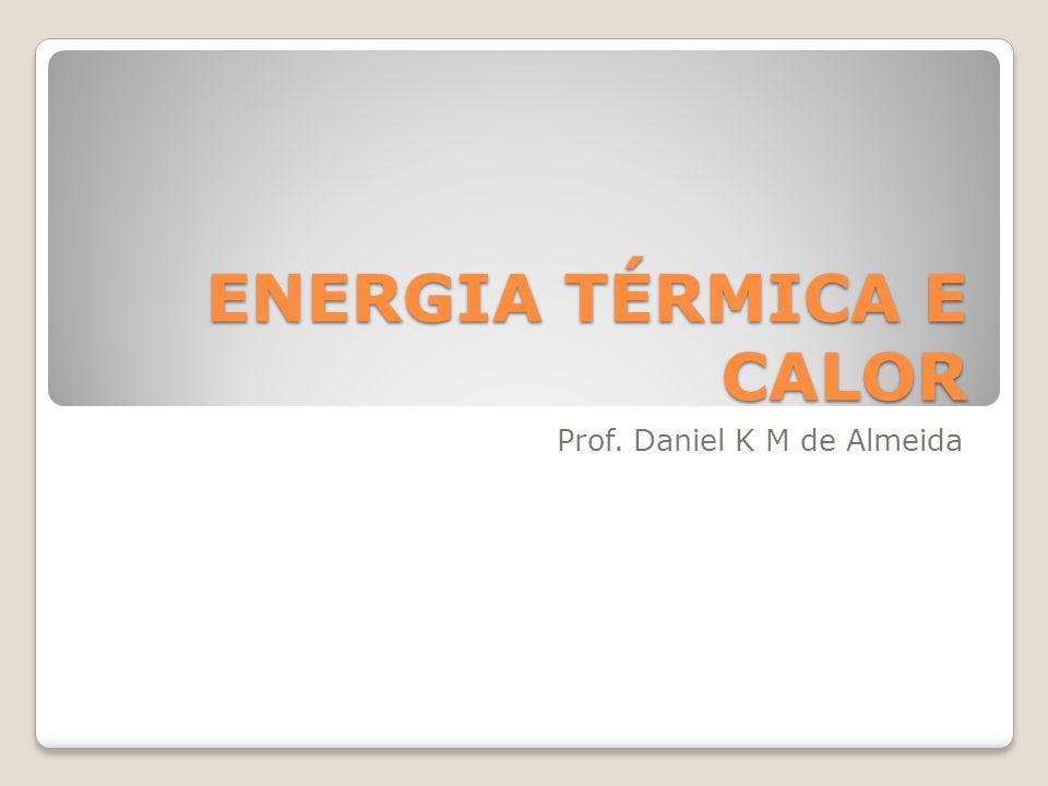 ENERGIA TÉRMICA E CALOR Prof. Daniel K M de Almeida