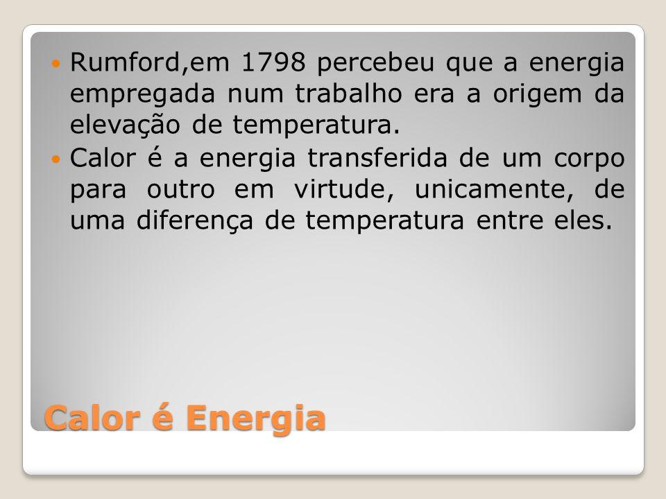 Calor é Energia Rumford,em 1798 percebeu que a energia empregada num trabalho era a origem da elevação de temperatura. Calor é a energia transferida d