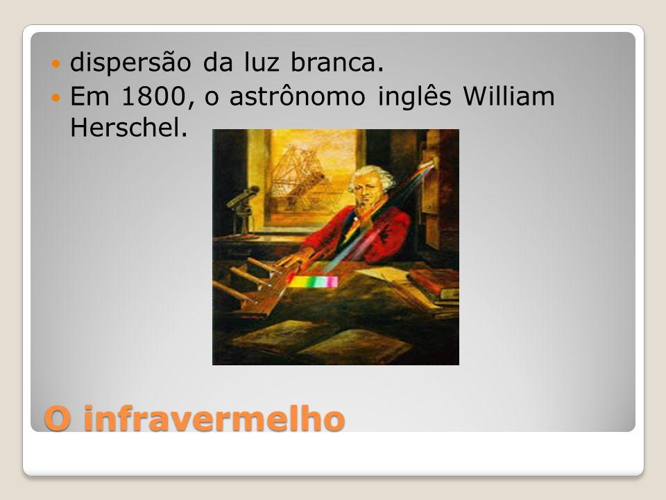 O infravermelho dispersão da luz branca. Em 1800, o astrônomo inglês William Herschel.