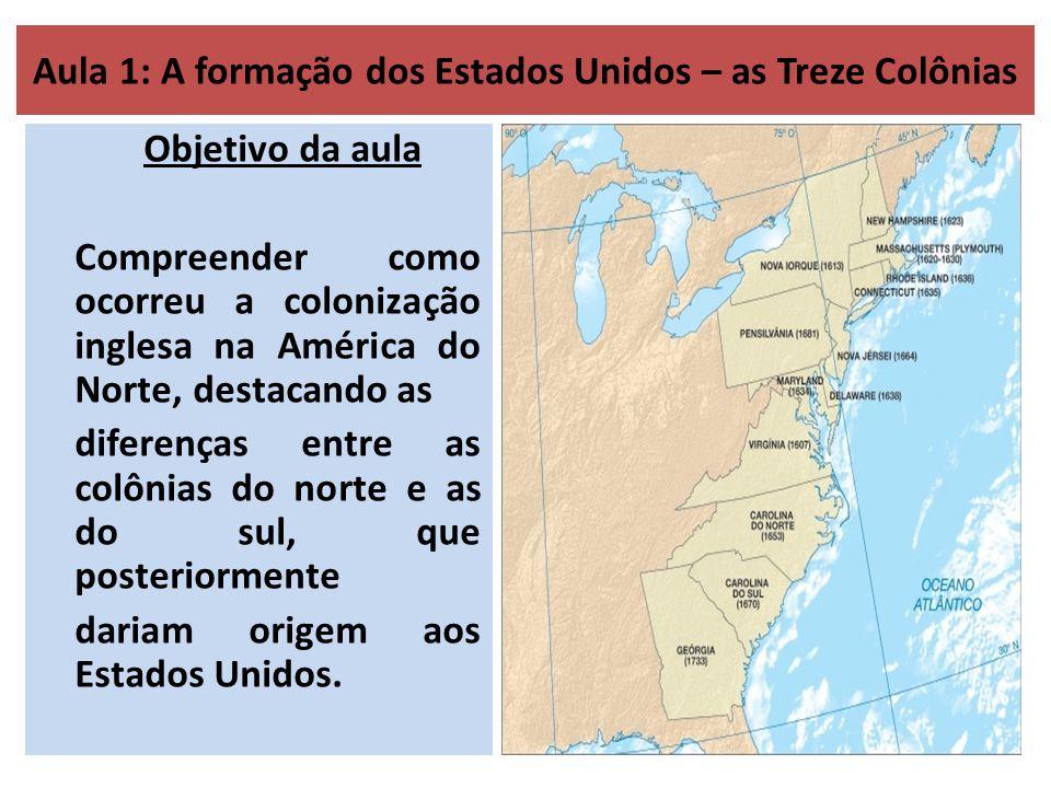 Aula 1: A formação dos Estados Unidos – as Treze Colônias Objetivo da aula Compreender como ocorreu a colonização inglesa na América do Norte, destacando as diferenças entre as colônias do norte e as do sul, que posteriormente dariam origem aos Estados Unidos.