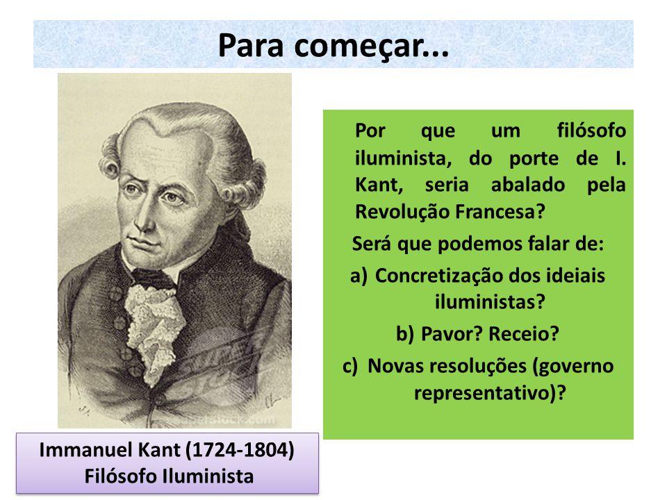 Para começar... Por que um filósofo iluminista, do porte de I. Kant, seria abalado pela Revolução Francesa? Será que podemos falar de: a)Concretização