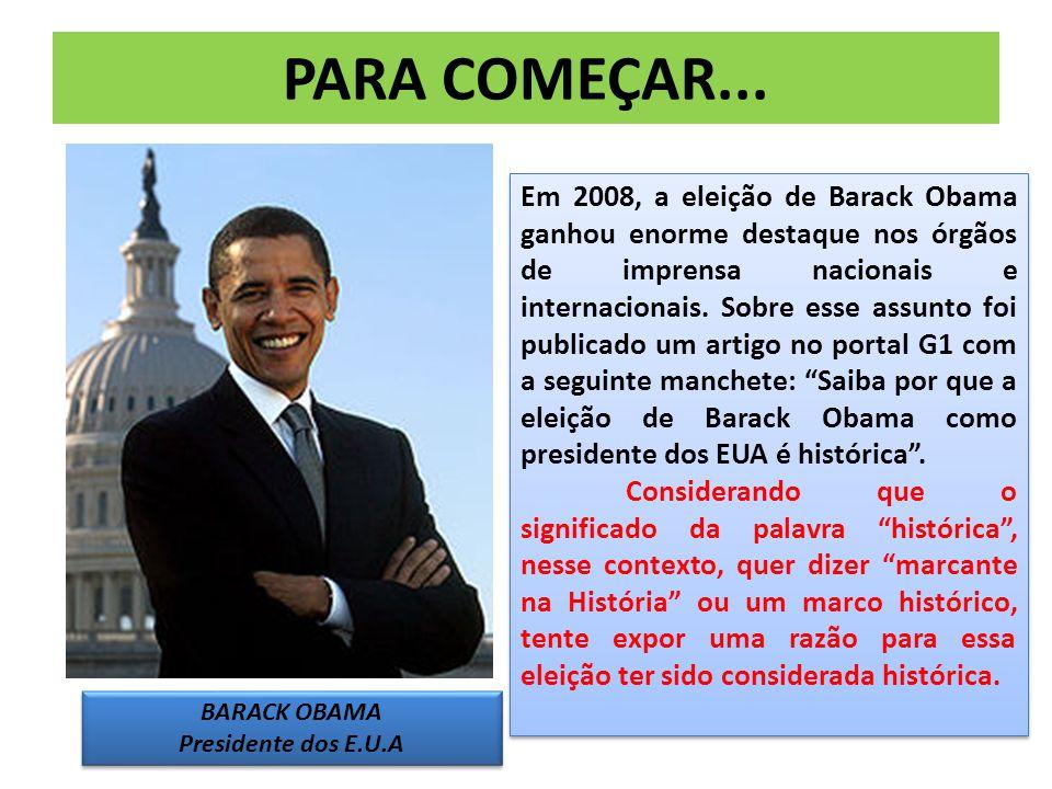 PARA COMEÇAR... BARACK OBAMA Presidente dos E.U.A BARACK OBAMA Presidente dos E.U.A Em 2008, a eleição de Barack Obama ganhou enorme destaque nos órgã