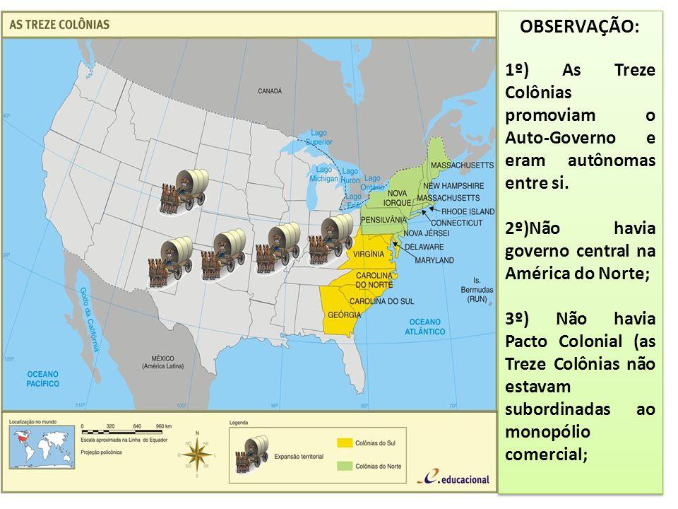OBSERVAÇÃO: 1º) As Treze Colônias promoviam o Auto-Governo e eram autônomas entre si. 2º)Não havia governo central na América do Norte; 3º) Não havia
