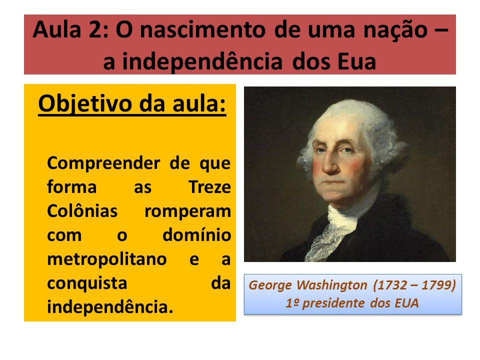 Aula 2: O nascimento de uma nação – a independência dos Eua Objetivo da aula: Compreender de que forma as Treze Colônias romperam com o domínio metropolitano e a conquista da independência.