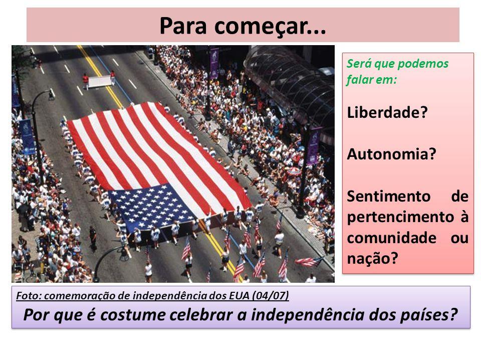 Para começar... Foto: comemoração de independência dos EUA (04/07) Por que é costume celebrar a independência dos países? Foto: comemoração de indepen