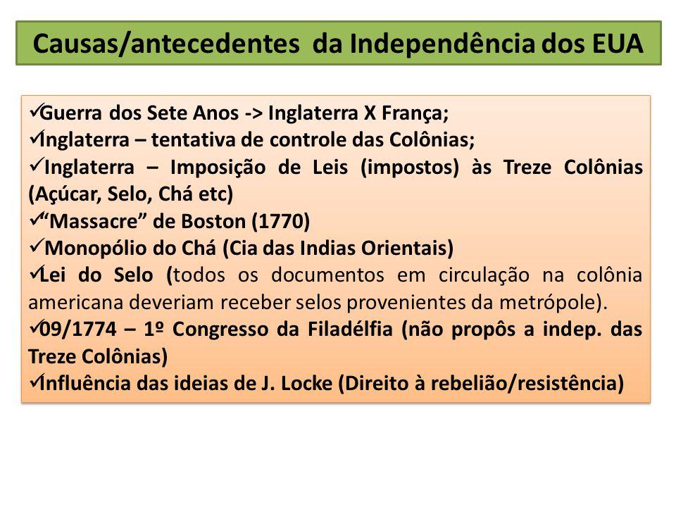 Causas/antecedentes da Independência dos EUA Guerra dos Sete Anos -> Inglaterra X França; Inglaterra – tentativa de controle das Colônias; Inglaterra