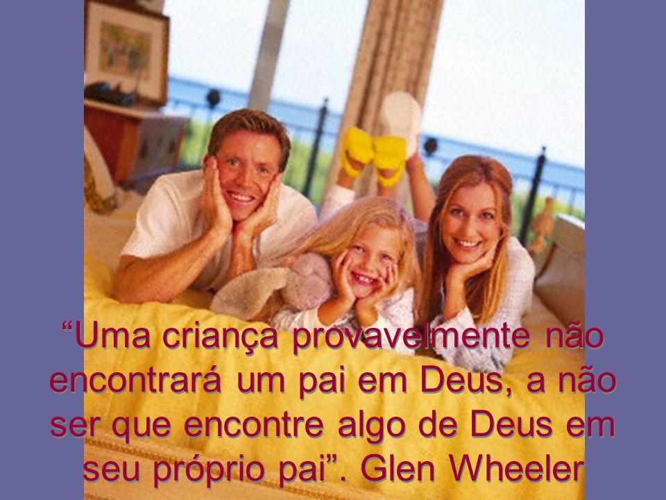 Uma criança provavelmente não encontrará um pai em Deus, a não ser que encontre algo de Deus em seu próprio pai. Glen Wheeler