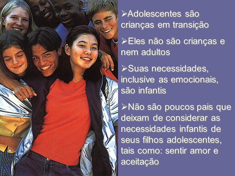 Adolescentes são crianças em transição Eles não são crianças e nem adultos Suas necessidades, inclusive as emocionais, são infantis Não são poucos pai
