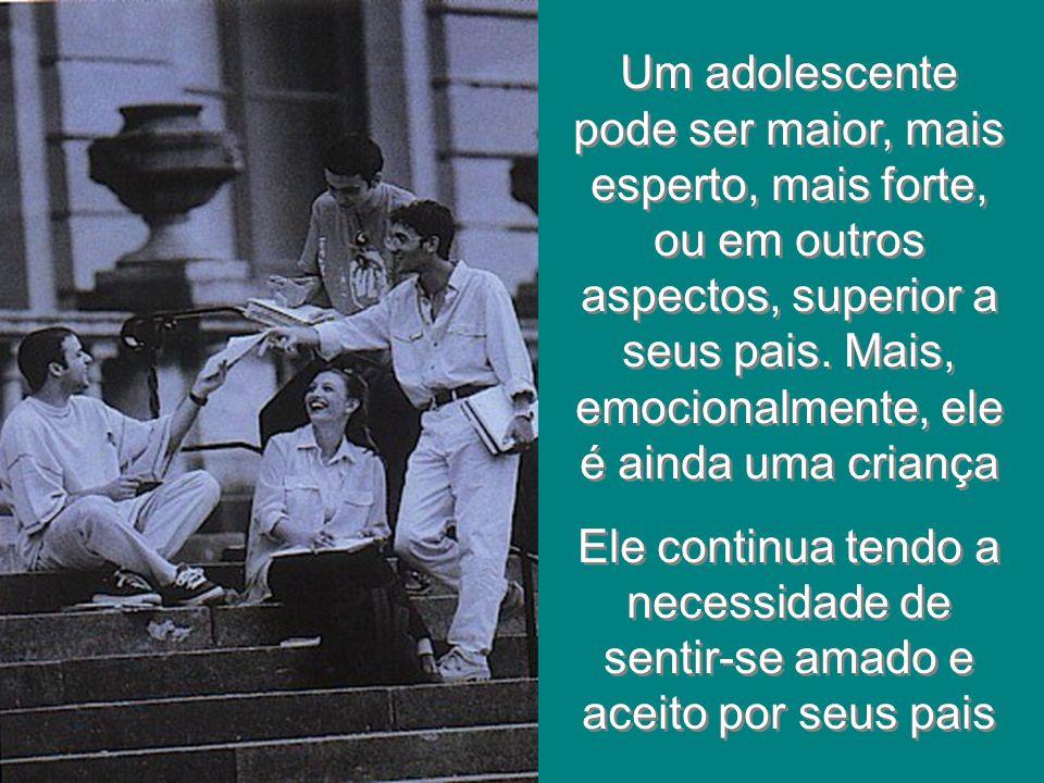 Um adolescente pode ser maior, mais esperto, mais forte, ou em outros aspectos, superior a seus pais. Mais, emocionalmente, ele é ainda uma criança El