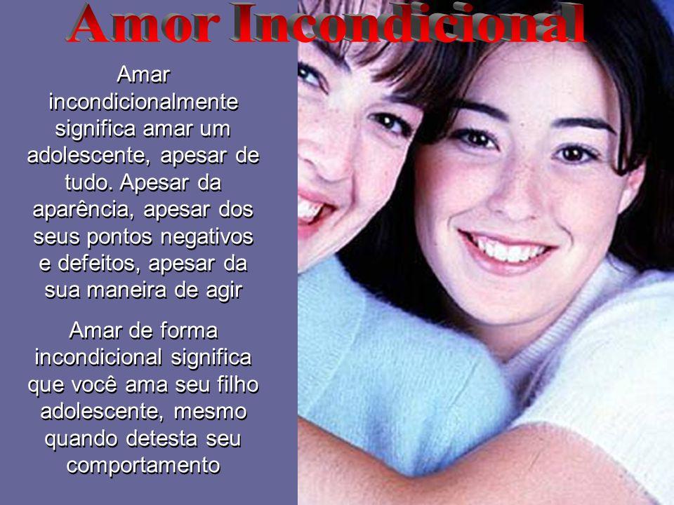 Amar incondicionalmente significa amar um adolescente, apesar de tudo. Apesar da aparência, apesar dos seus pontos negativos e defeitos, apesar da sua
