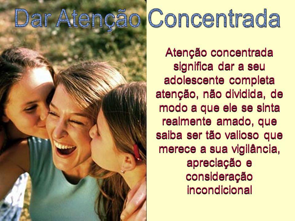 Atenção concentrada significa dar a seu adolescente completa atenção, não dividida, de modo a que ele se sinta realmente amado, que saiba ser tão vali