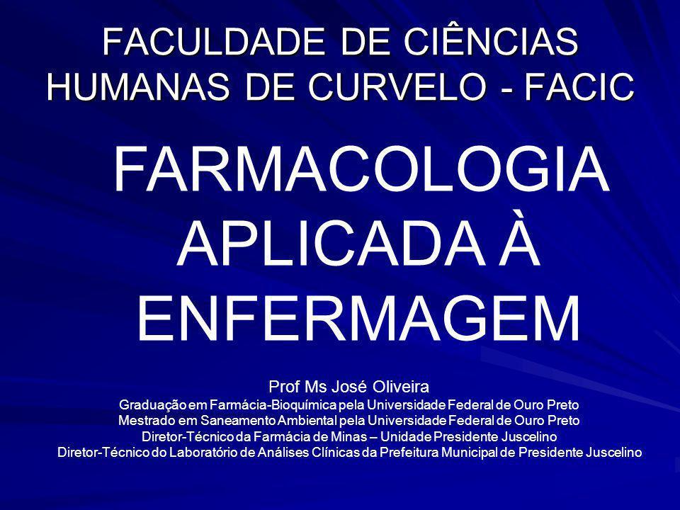 FACULDADE DE CIÊNCIAS HUMANAS DE CURVELO - FACIC FARMACOLOGIA APLICADA À ENFERMAGEM Prof Ms José Oliveira Graduação em Farmácia-Bioquímica pela Univer