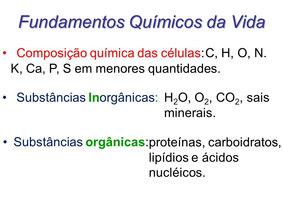 Fundamentos Químicos da Vida Substâncias orgânicas: Composição química das células:C, H, O, N. K, Ca, P, S em menores quantidades. Substâncias Inorgân