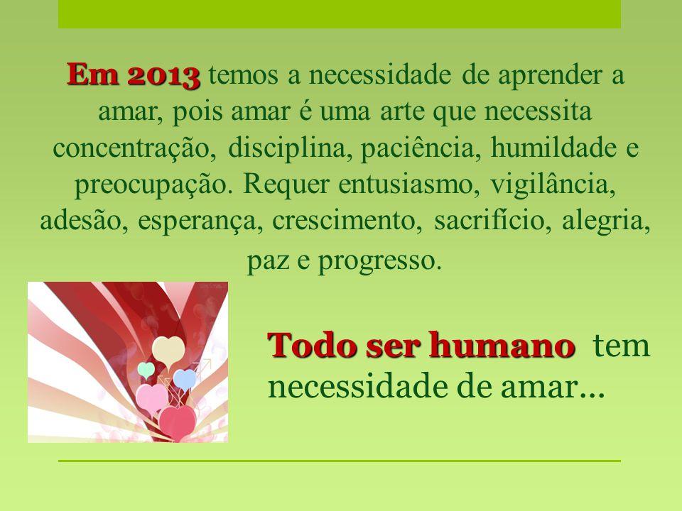 Em 2013 Em 2013 temos a necessidade de aprender a amar, pois amar é uma arte que necessita concentração, disciplina, paciência, humildade e preocupação.