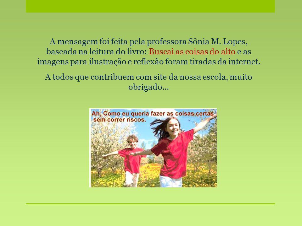 A mensagem foi feita pela professora Sônia M. Lopes, baseada na leitura do livro: Buscai as coisas do alto e as imagens para ilustração e reflexão for
