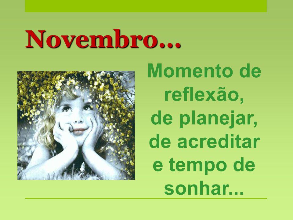 Momento de reflexão, de planejar, de acreditar e tempo de sonhar... Novembro...