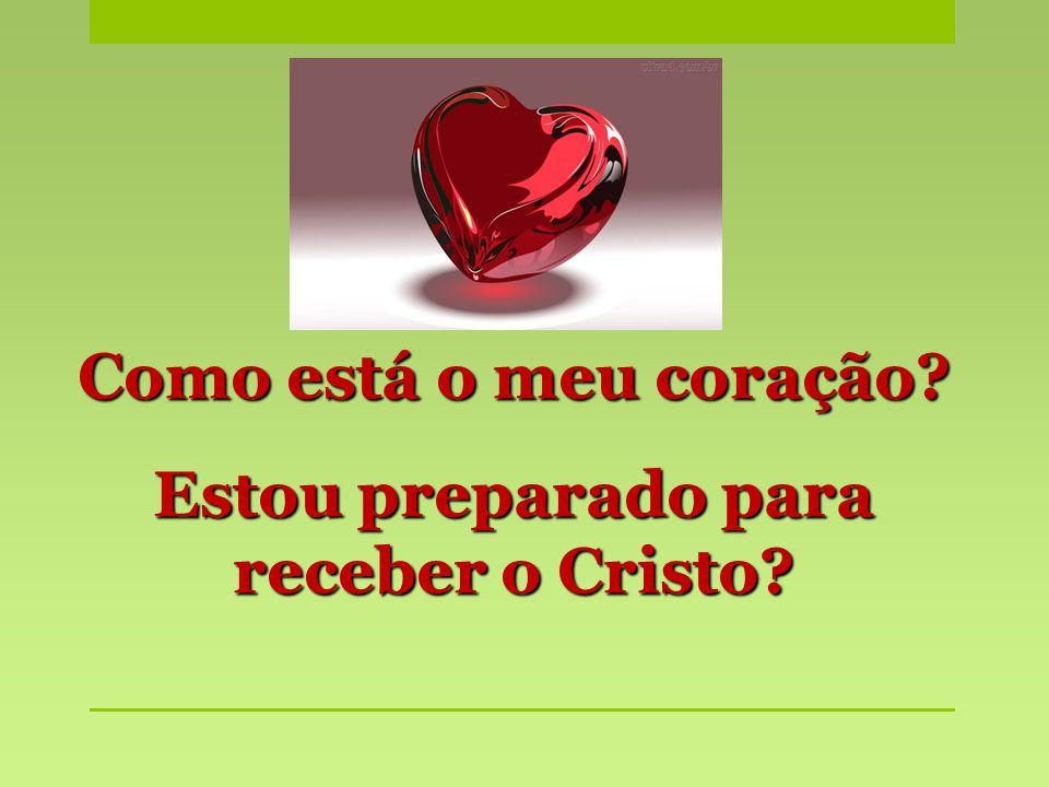 Como está o meu coração? Estou preparado para receber o Cristo?
