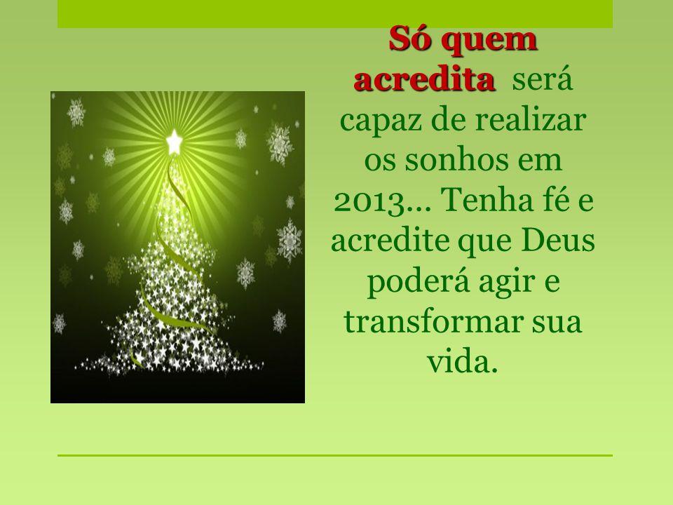 Só quem acredita Só quem acredita será capaz de realizar os sonhos em 2013... Tenha fé e acredite que Deus poderá agir e transformar sua vida.