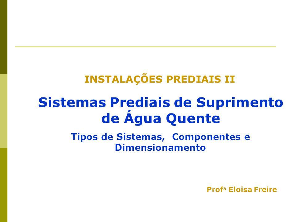 INSTALAÇÕES PREDIAIS II Sistemas Prediais de Suprimento de Água Quente Tipos de Sistemas, Componentes e Dimensionamento Prof a Eloisa Freire
