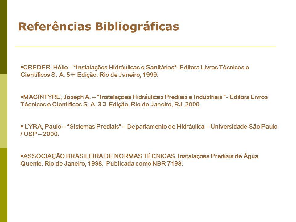 Referências Bibliográficas CREDER, Hélio – Instalações Hidráulicas e Sanitárias- Editora Livros Técnicos e Científicos S. A. 5 Edição. Rio de Janeiro,