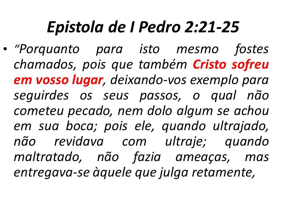 Epistola de I Pedro 2:21-25 Porquanto para isto mesmo fostes chamados, pois que também Cristo sofreu em vosso lugar, deixando-vos exemplo para seguird