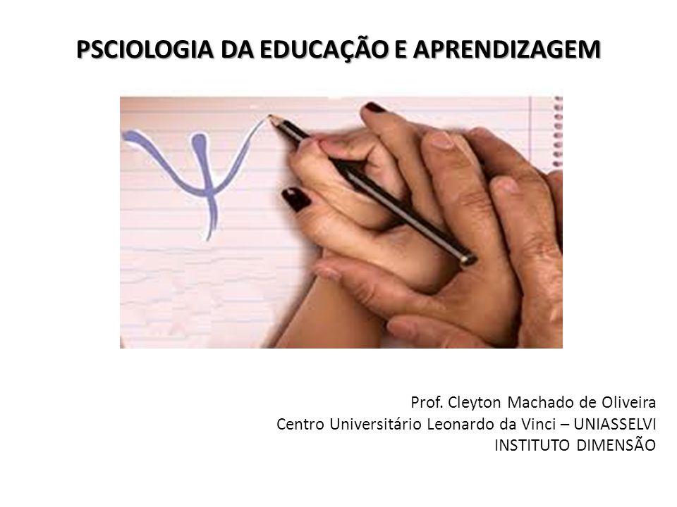 PSCIOLOGIA DA EDUCAÇÃO E APRENDIZAGEM Prof. Cleyton Machado de Oliveira Centro Universitário Leonardo da Vinci – UNIASSELVI INSTITUTO DIMENSÃO