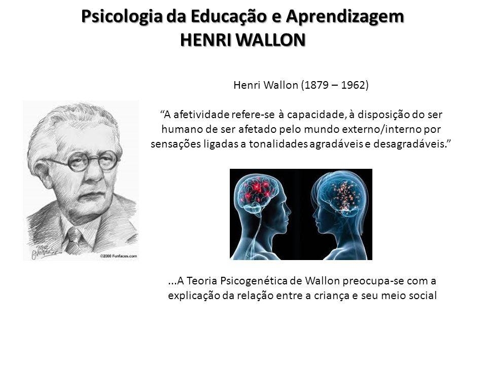 Psicologia da Educação e Aprendizagem HENRI WALLON Henri Wallon (1879 – 1962) A afetividade refere-se à capacidade, à disposição do ser humano de ser afetado pelo mundo externo/interno por sensações ligadas a tonalidades agradáveis e desagradáveis....A Teoria Psicogenética de Wallon preocupa-se com a explicação da relação entre a criança e seu meio social