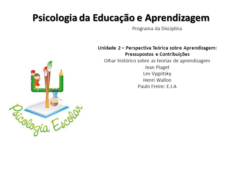 Psicologia da Educação e Aprendizagem Programa da Disciplina Unidade 2 – Perspectiva Teórica sobre Aprendizagem: Pressupostos e Contribuições Olhar hi