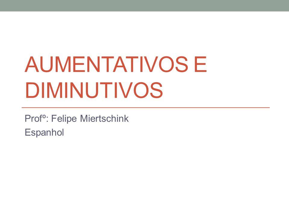 AUMENTATIVOS E DIMINUTIVOS Profº: Felipe Miertschink Espanhol