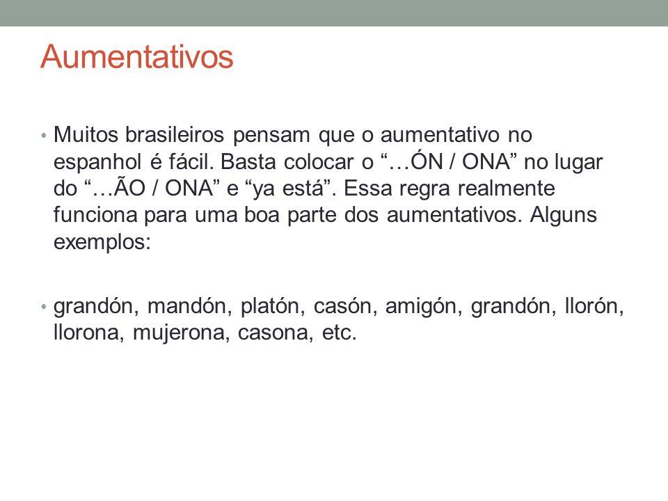 Aumentativos Muitos brasileiros pensam que o aumentativo no espanhol é fácil. Basta colocar o …ÓN / ONA no lugar do …ÃO / ONA e ya está. Essa regra re