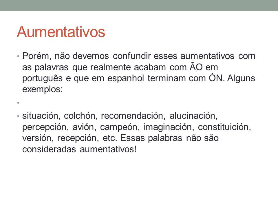 Aumentativos São quatro as terminações que acrescentamos aos substantivos, adjetivos e a alguns gerúndios e advérbios para a formação do aumentativo: ON: hombre - hombrón AZO: gata - gataza.