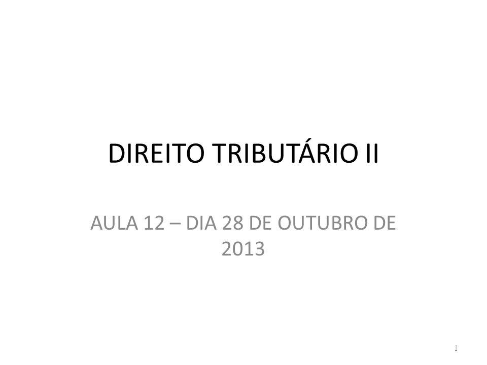 DIREITO TRIBUTÁRIO II AULA 12 – DIA 28 DE OUTUBRO DE 2013 1