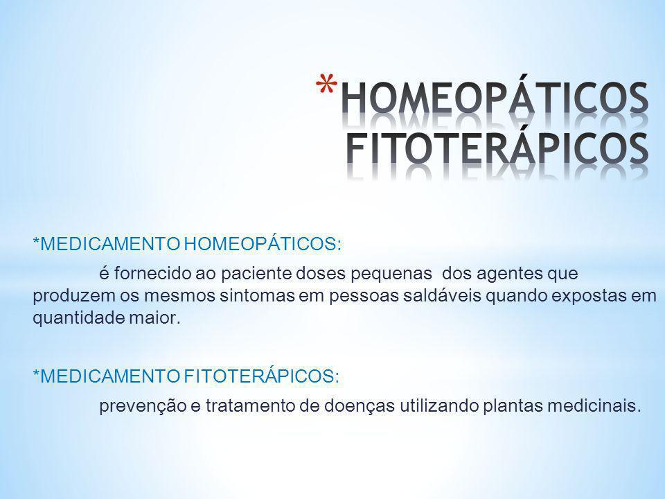 *MEDICAMENTO HOMEOPÁTICOS: é fornecido ao paciente doses pequenas dos agentes que produzem os mesmos sintomas em pessoas saldáveis quando expostas em