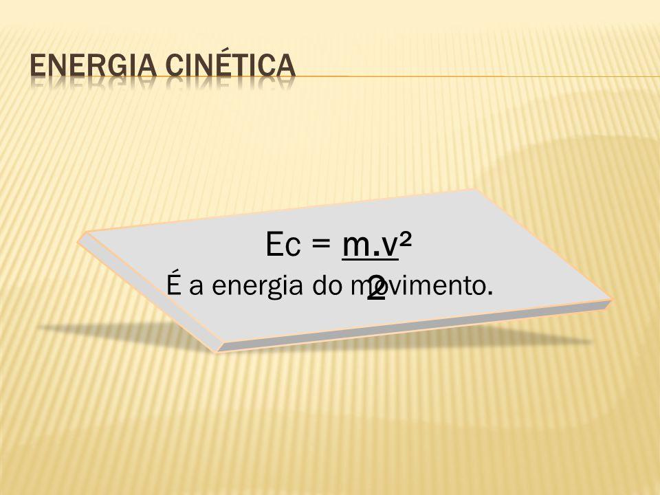 Ec = m.v² 2 É a energia do movimento.