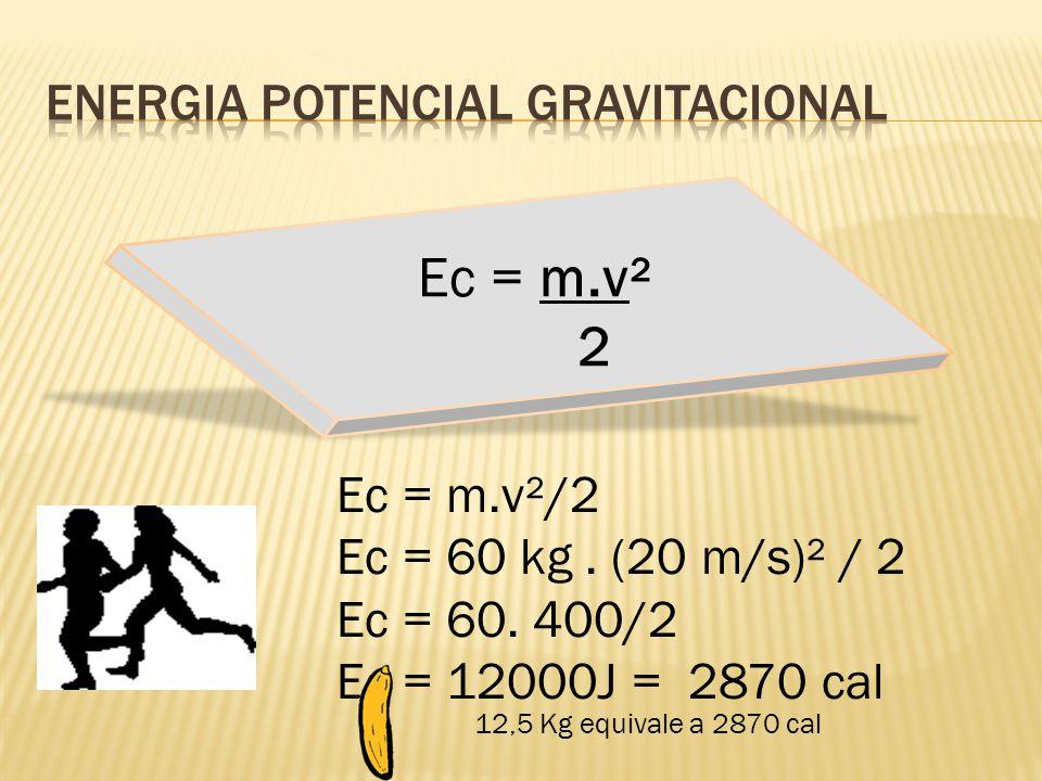 Ec = m.v²/2 Ec = 60 kg. (20 m/s)² / 2 Ec = 60. 400/2 Ec = 12000J = 2870 cal 12,5 Kg equivale a 2870 cal Ec = m.v² 2