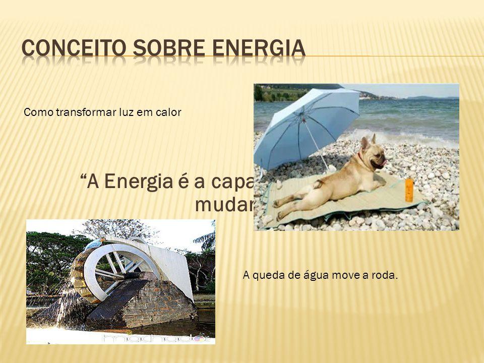 A Energia é a capacidade de causar mudanças... Como transformar luz em calor A queda de água move a roda.
